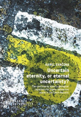 Uncertain eternity, or eternal uncertainty? The controversy about a geological repository for highly radioactive waste in the Czech Republic