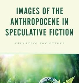 DĚDINOVÁ Tereza; Weronika ŁASZKIEWICZ and Sylwia BOROWSKA-SZERSZUN (eds.): Images of the Anthropocene in Speculative Fiction: Narrating the Future