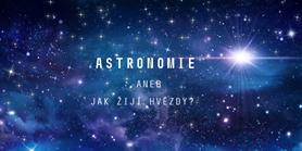 ASTRONOMIE aneb jak žijí hvězdy?